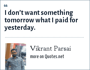 Vikrant Parsai: I don't want something tomorrow what I paid for yesterday.
