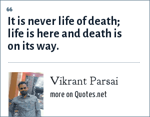 Vikrant Parsai: It is never life of death; life is here and death is on its way.