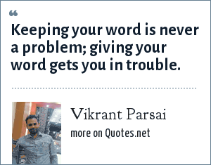 Vikrant Parsai: Keeping your word is never a problem; giving your word gets you in trouble.