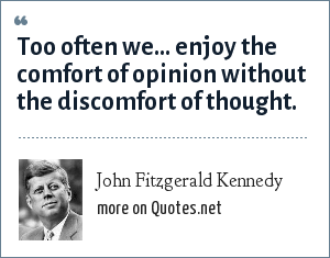 John Fitzgerald Kennedy: Too often we... enjoy the comfort of opinion without the discomfort of thought.