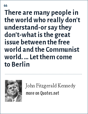 John Fitzgerald Kennedy: There are many people in the world who really don't understand-or say they don't-what is the great issue between the free world and the Communist world. ... Let them come to Berlin