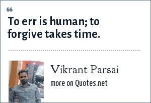Vikrant Parsai: To err is human; to forgive takes time.