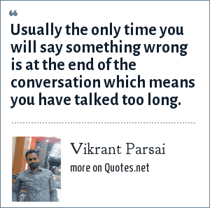 Vikrant Parsai: Usually the only time you will say something wrong is at the end of the conversation which means you have talked too long.