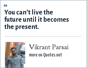 Vikrant Parsai: You can't live the future until it becomes the present.