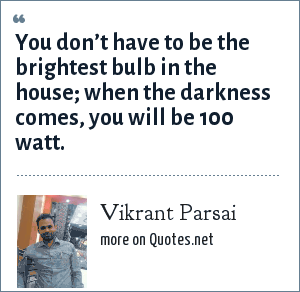 Vikrant Parsai: You don't have to be the brightest bulb in the house; when the darkness comes, you will be 100 watt.