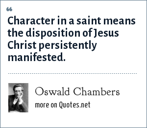Oswald Chambers: Character in a saint means the disposition of Jesus Christ persistently manifested.