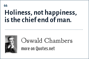 Oswald Chambers: Holiness, not happiness, is the chief end of man.