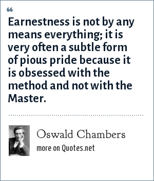 Oswald Chambers: Earnestness is not by any means everything; it is very often a subtle form of pious pride because it is obsessed with the method and not with the Master.