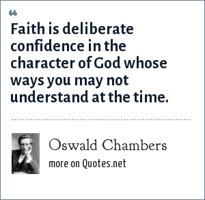 Oswald Chambers: Faith is deliberate confidence in the character of God whose ways you may not understand at the time.