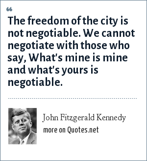 John Fitzgerald Kennedy: The freedom of the city is not negotiable. We cannot negotiate with those who say, What's mine is mine and what's yours is negotiable.