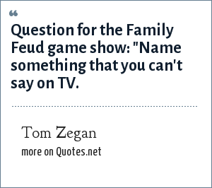 Tom Zegan: Question for the Family Feud game show: