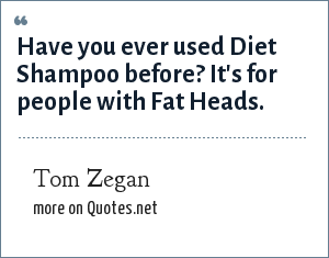 Tom Zegan: Have you ever used Diet Shampoo before? It's for people with Fat Heads.