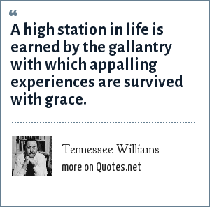 Tennessee Williams: A high station in life is earned by the gallantry with which appalling experiences are survived with grace.