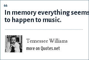 Tennessee Williams: In memory everything seems to happen to music.