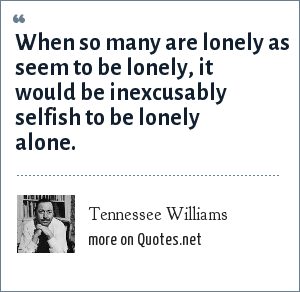 Tennessee Williams: When so many are lonely as seem to be lonely, it would be inexcusably selfish to be lonely alone.