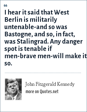 John Fitzgerald Kennedy: I hear it said that West Berlin is militarily untenable-and so was Bastogne, and so, in fact, was Stalingrad. Any danger spot is tenable if men-brave men-will make it so.
