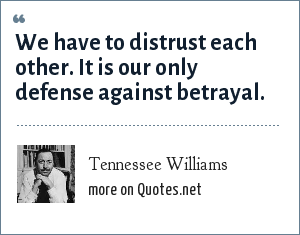 Tennessee Williams: We have to distrust each other. It is our only defense against betrayal.