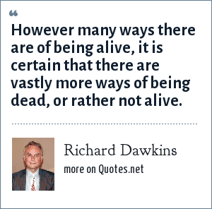 Richard Dawkins: However many ways there are of being alive, it is certain that there are vastly more ways of being dead, or rather not alive.