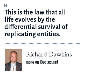 Richard Dawkins: This is the law that all life evolves by the differential survival of replicating entities.