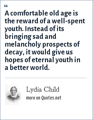 Lydia Child: A comfortable old age is the reward of a well-spent youth. Instead of its bringing sad and melancholy prospects of decay, it would give us hopes of eternal youth in a better world.