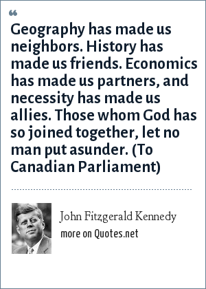 John Fitzgerald Kennedy: Geography has made us neighbors. History has made us friends. Economics has made us partners, and necessity has made us allies. Those whom God has so joined together, let no man put asunder. (To Canadian Parliament)
