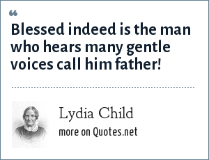 Lydia Child: Blessed indeed is the man who hears many gentle voices call him father!
