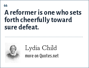 Lydia Child: A reformer is one who sets forth cheerfully toward sure defeat.