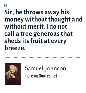 Samuel Johnson: Sir, he throws away his money without thought and without merit. I do not call a tree generous that sheds its fruit at every breeze.