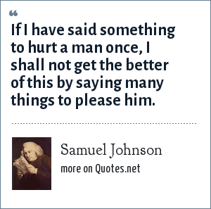 Samuel Johnson: If I have said something to hurt a man once, I shall not get the better of this by saying many things to please him.