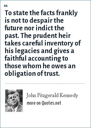 John Fitzgerald Kennedy: To state the facts frankly is not to despair the future nor indict the past. The prudent heir takes careful inventory of his legacies and gives a faithful accounting to those whom he owes an obligation of trust.