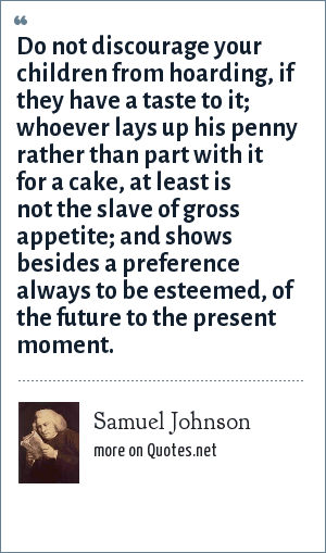 Samuel Johnson: Do not discourage your children from hoarding, if they have a taste to it; whoever lays up his penny rather than part with it for a cake, at least is not the slave of gross appetite; and shows besides a preference always to be esteemed, of the future to the present moment.