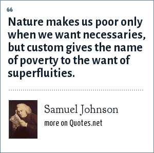 Samuel Johnson: Nature makes us poor only when we want necessaries, but custom gives the name of poverty to the want of superfluities.