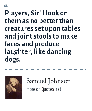 Samuel Johnson: Players, Sir! I look on them as no better than creatures set upon tables and joint stools to make faces and produce laughter, like dancing dogs.