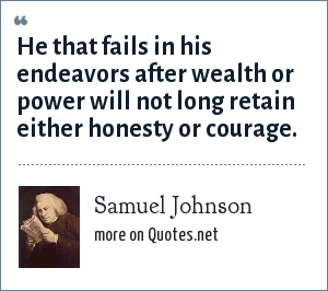 Samuel Johnson: He that fails in his endeavors after wealth or power will not long retain either honesty or courage.