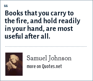 Samuel Johnson: Books that you carry to the fire, and hold readily in your hand, are most useful after all.