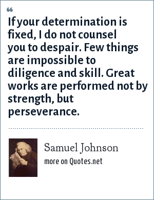Samuel Johnson: If your determination is fixed, I do not counsel you to despair. Few things are impossible to diligence and skill. Great works are performed not by strength, but perseverance.