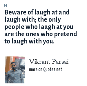 Vikrant Parsai: Beware of laugh at and laugh with; the only people who laugh at you are the ones who pretend to laugh with you.