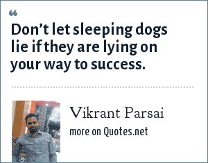 Vikrant Parsai: Don't let sleeping dogs lie if they are lying on your way to success.
