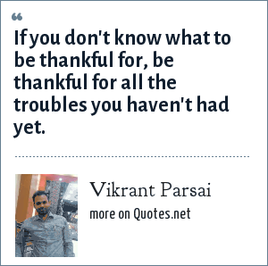 Vikrant Parsai: If you don't know what to be thankful for, be thankful for all the troubles you haven't had yet.
