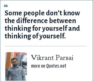 Vikrant Parsai: Some people don't know the difference between thinking for yourself and thinking of yourself.