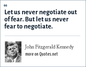 John Fitzgerald Kennedy: Let us never negotiate out of fear. But let us never fear to negotiate.