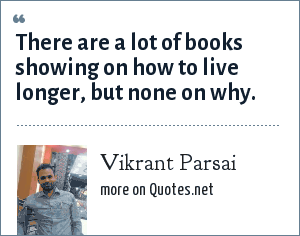 Vikrant Parsai: There are a lot of books showing on how to live longer, but none on why.