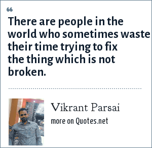 Vikrant Parsai: There are people in the world who sometimes waste their time trying to fix the thing which is not broken.