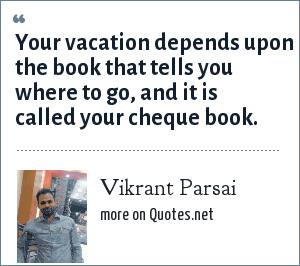 Vikrant Parsai: Your vacation depends upon the book that tells you where to go, and it is called your cheque book.
