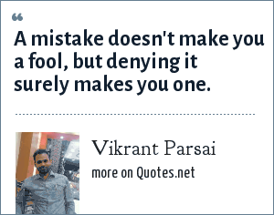 Vikrant Parsai: A mistake doesn't make you a fool, but denying it surely makes you one.