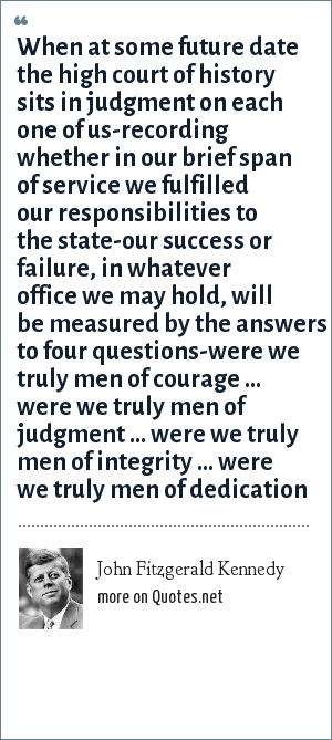John Fitzgerald Kennedy: When at some future date the high court of history sits in judgment on each one of us-recording whether in our brief span of service we fulfilled our responsibilities to the state-our success or failure, in whatever office we may hold, will be measured by the answers to four questions-were we truly men of courage ... were we truly men of judgment ... were we truly men of integrity ... were we truly men of dedication