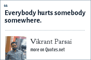 Vikrant Parsai: Everybody hurts somebody somewhere.