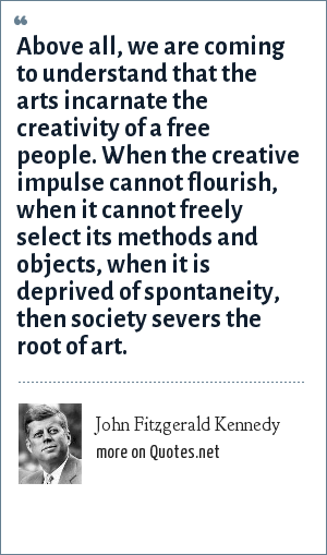 John Fitzgerald Kennedy: Above all, we are coming to understand that the arts incarnate the creativity of a free people. When the creative impulse cannot flourish, when it cannot freely select its methods and objects, when it is deprived of spontaneity, then society severs the root of art.