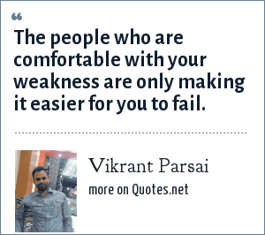 Vikrant Parsai: The people who are comfortable with your weakness are only making it easier for you to fail.