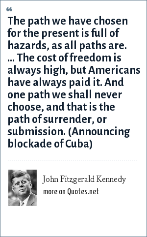 John Fitzgerald Kennedy: The path we have chosen for the present is full of hazards, as all paths are. ... The cost of freedom is always high, but Americans have always paid it. And one path we shall never choose, and that is the path of surrender, or submission. (Announcing blockade of Cuba)